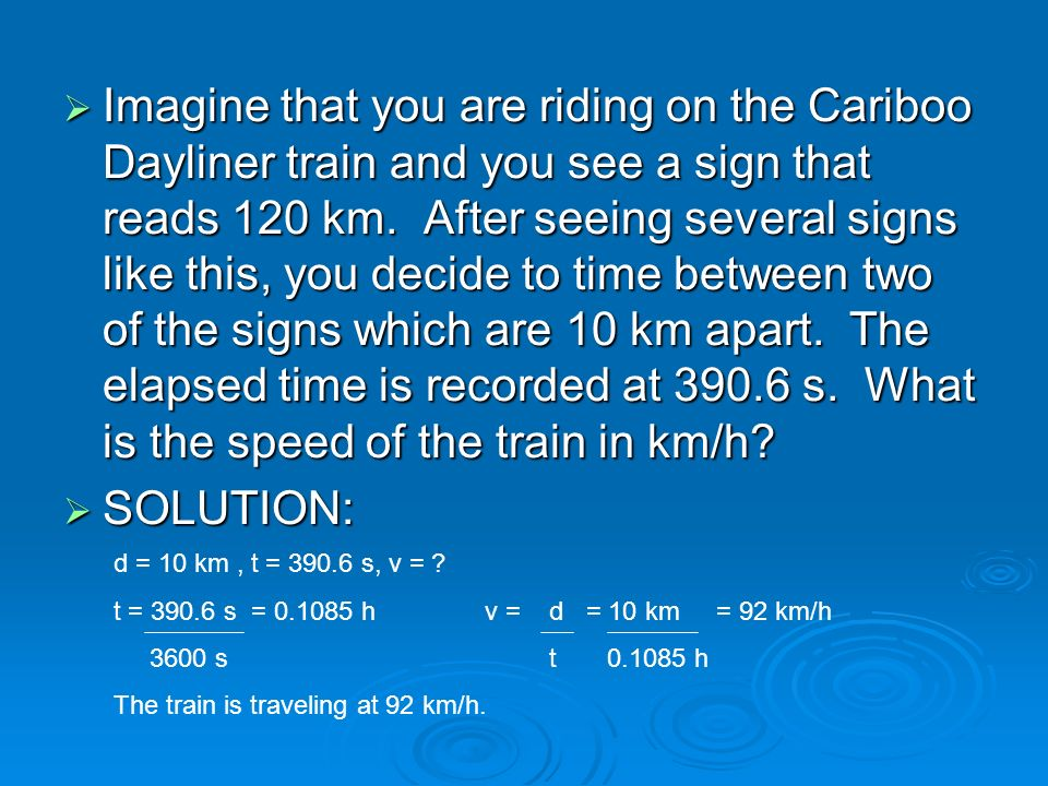 Imagine that you are riding on the Cariboo Dayliner train and you see a sign that reads 120 km. After seeing several signs like this, you decide to time between two of the signs which are 10 km apart. The elapsed time is recorded at 390.6 s. What is the speed of the train in km/h