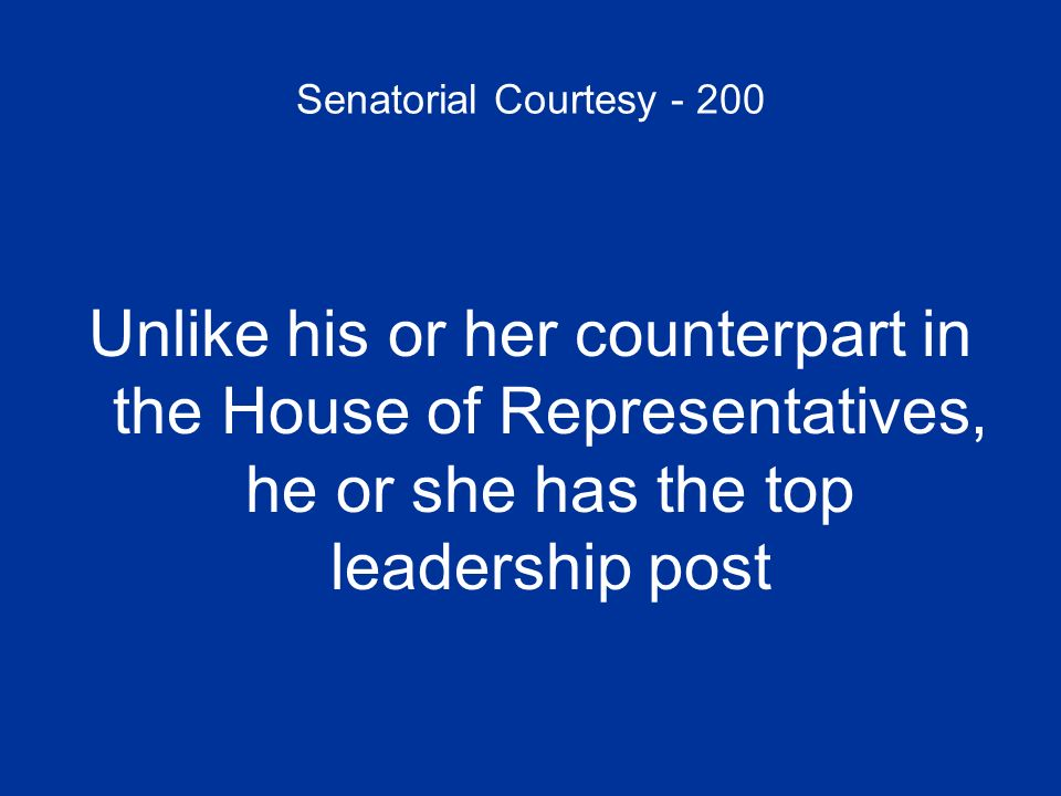 Senatorial Courtesy - 200 Unlike his or her counterpart in the House of Representatives, he or she has the top leadership post.