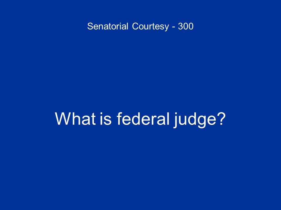 Senatorial Courtesy - 300 What is federal judge