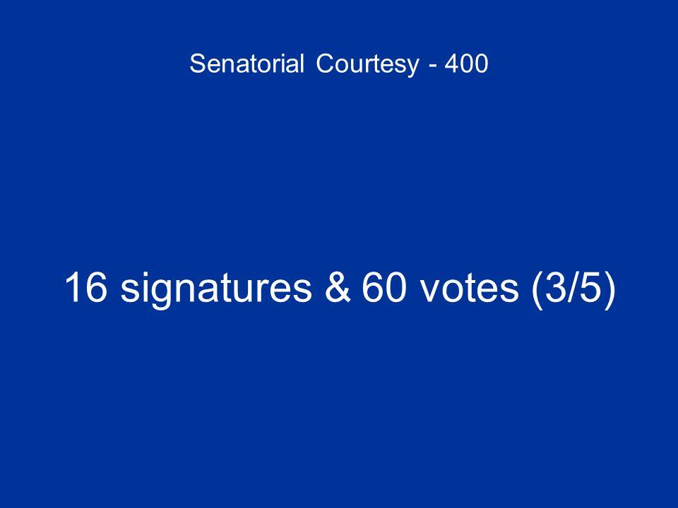 Senatorial Courtesy - 400 16 signatures & 60 votes (3/5)