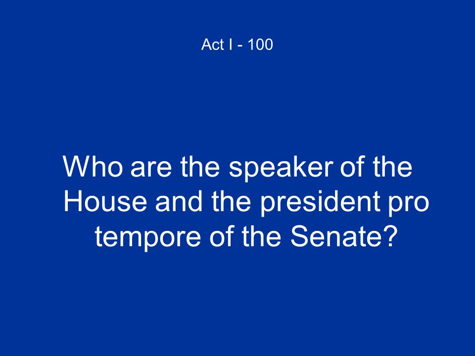 Act I - 100 Who are the speaker of the House and the president pro tempore of the Senate