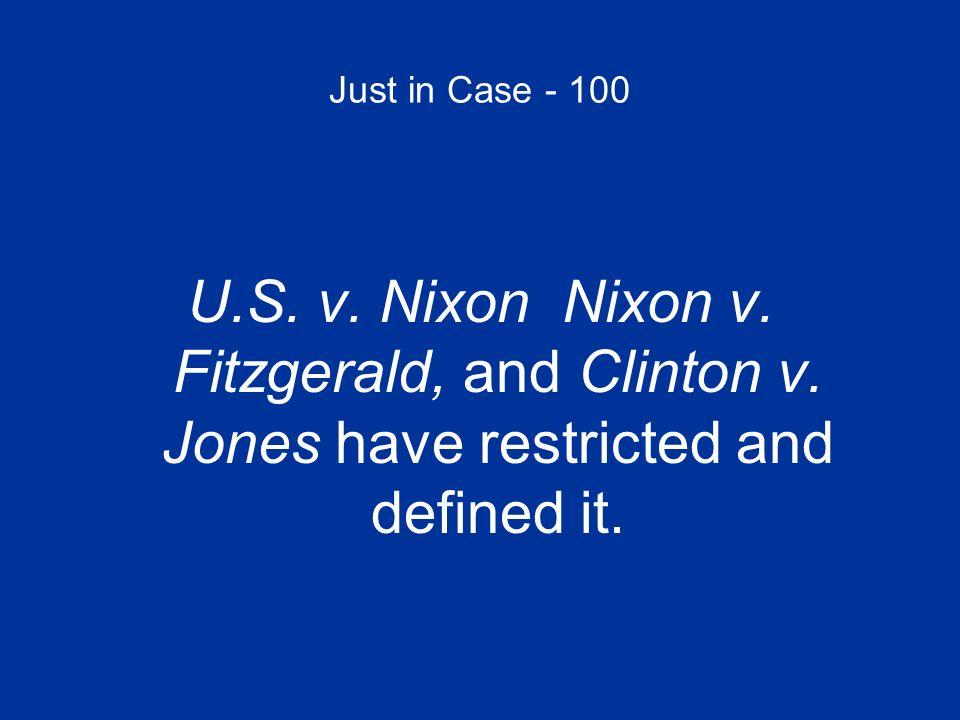 Just in Case - 100 U.S. v. Nixon Nixon v. Fitzgerald, and Clinton v.
