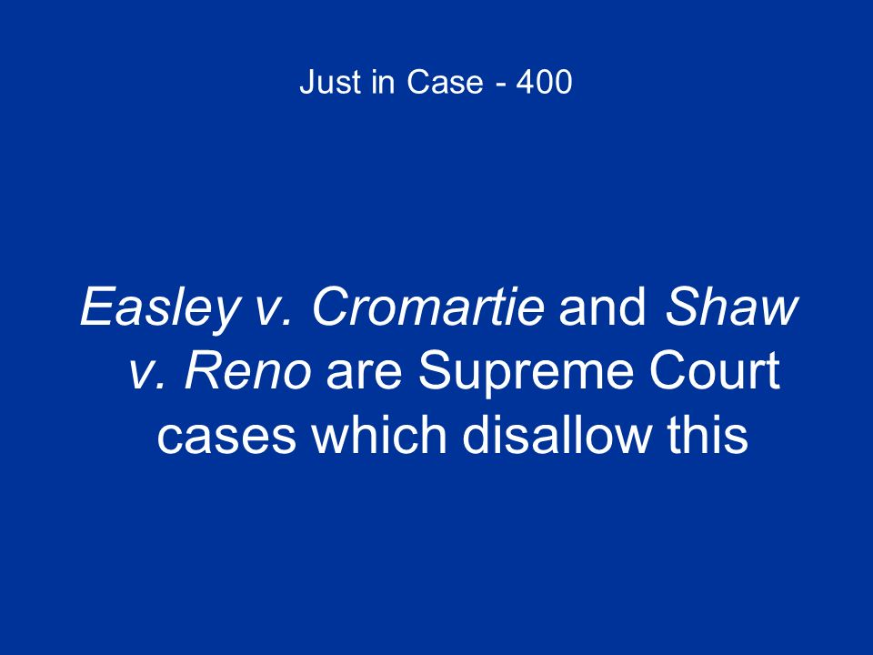 Just in Case - 400 Easley v. Cromartie and Shaw v. Reno are Supreme Court cases which disallow this