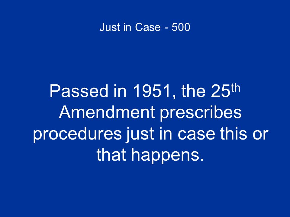 Just in Case - 500 Passed in 1951, the 25th Amendment prescribes procedures just in case this or that happens.