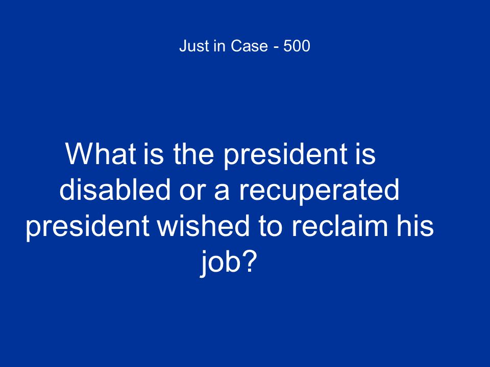 Just in Case - 500 What is the president is disabled or a recuperated president wished to reclaim his job