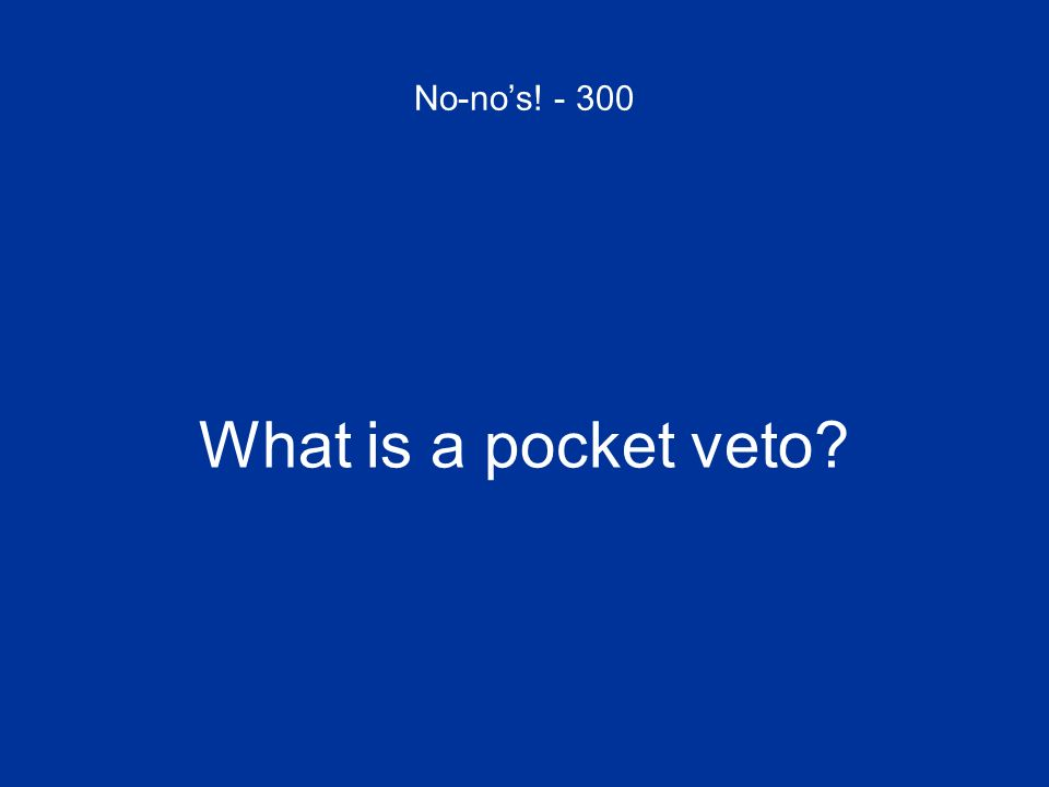 No-no's! - 300 What is a pocket veto