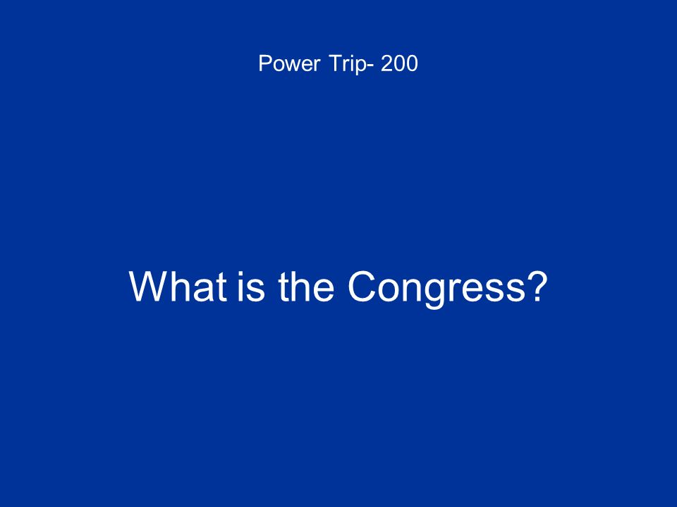 Power Trip- 200 What is the Congress