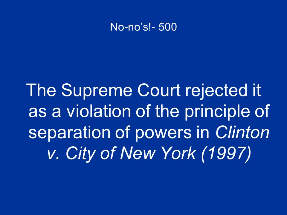 No-no's!- 500 The Supreme Court rejected it as a violation of the principle of separation of powers in Clinton v.