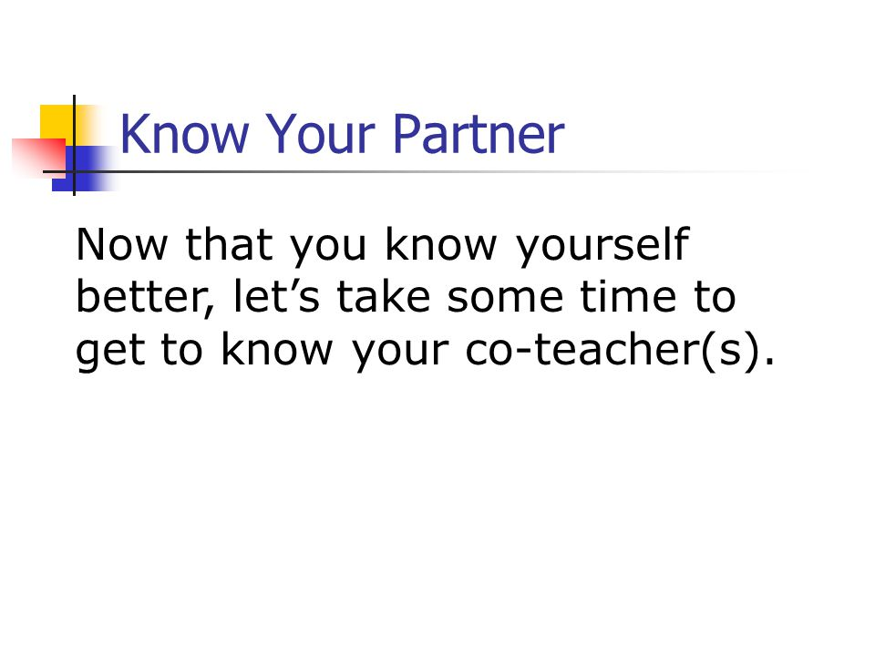 Know Your Partner Now that you know yourself better, let's take some time to get to know your co-teacher(s).