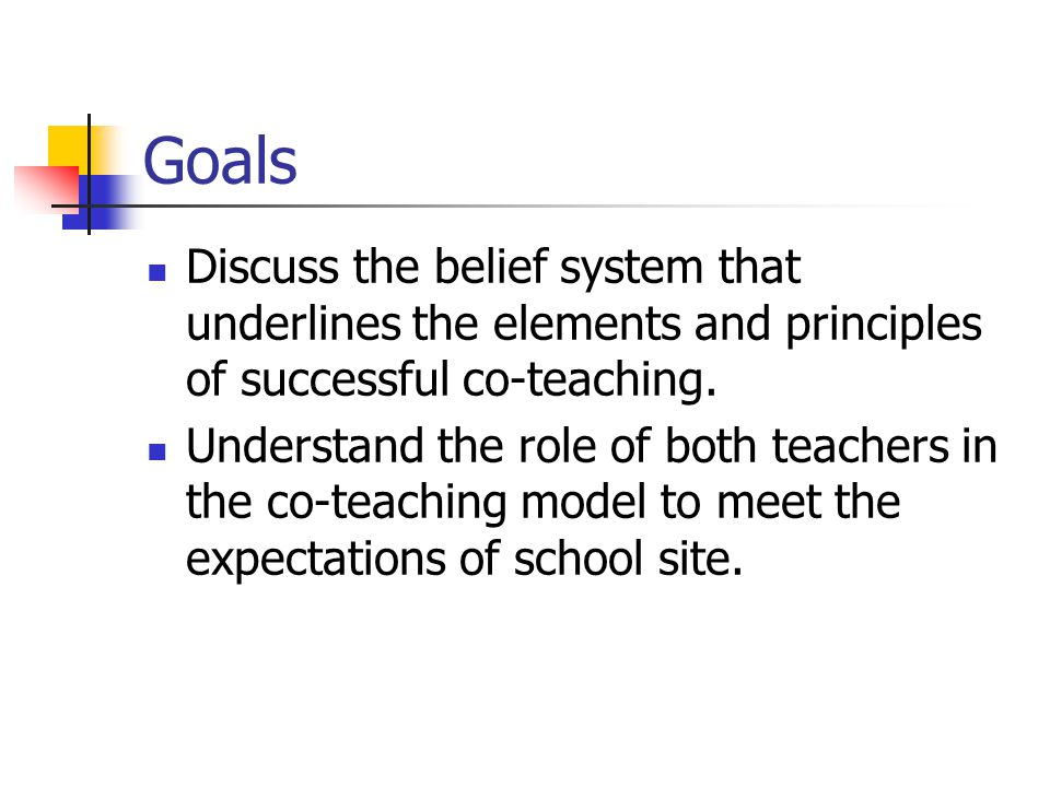 Goals Discuss the belief system that underlines the elements and principles of successful co-teaching.