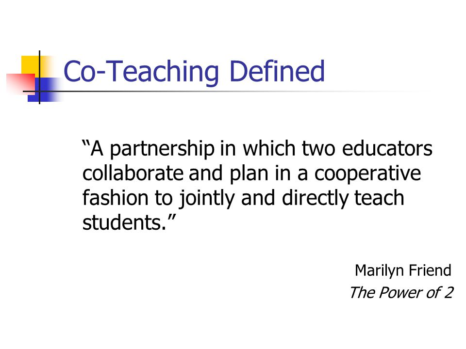Co-Teaching Defined A partnership in which two educators collaborate and plan in a cooperative fashion to jointly and directly teach students.