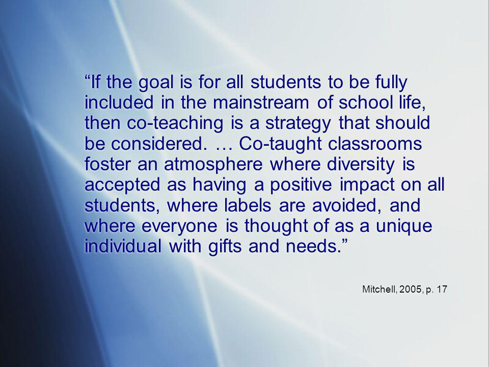 If the goal is for all students to be fully included in the mainstream of school life, then co-teaching is a strategy that should be considered. … Co-taught classrooms foster an atmosphere where diversity is accepted as having a positive impact on all students, where labels are avoided, and where everyone is thought of as a unique individual with gifts and needs.