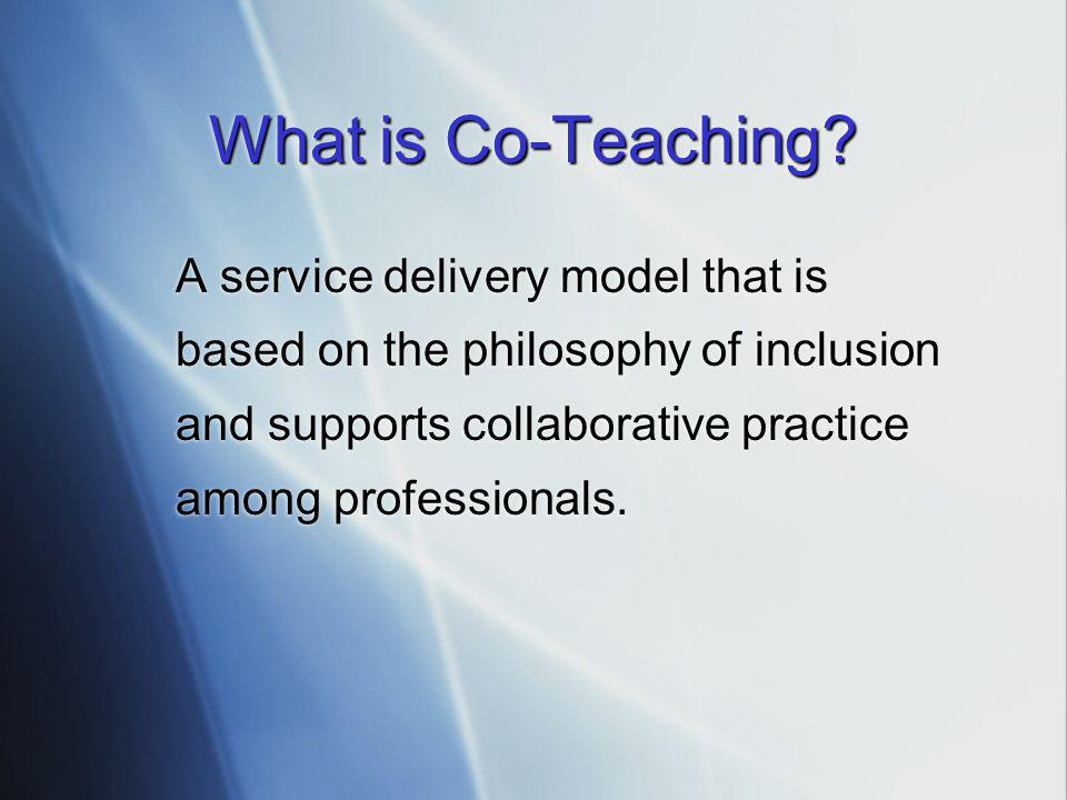 What is Co-Teaching A service delivery model that is based on the philosophy of inclusion and supports collaborative practice among professionals.