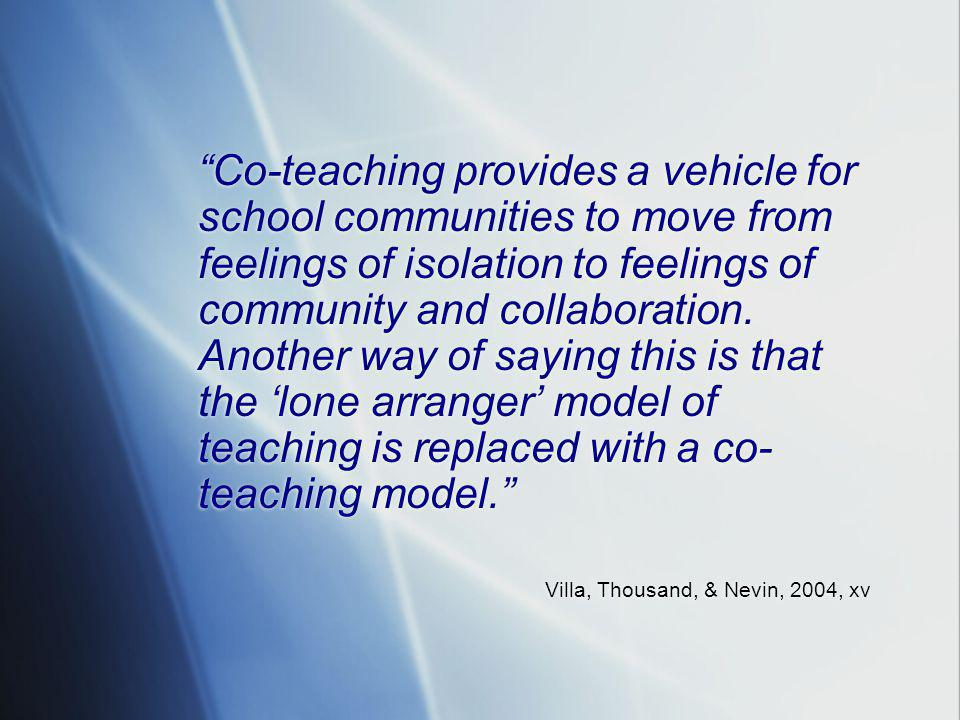 Co-teaching provides a vehicle for school communities to move from feelings of isolation to feelings of community and collaboration. Another way of saying this is that the 'lone arranger' model of teaching is replaced with a co-teaching model.