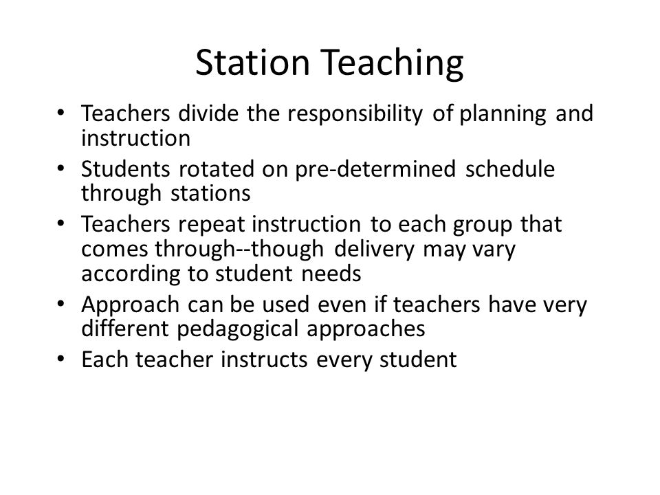 Station Teaching Teachers divide the responsibility of planning and instruction. Students rotated on pre-determined schedule through stations.