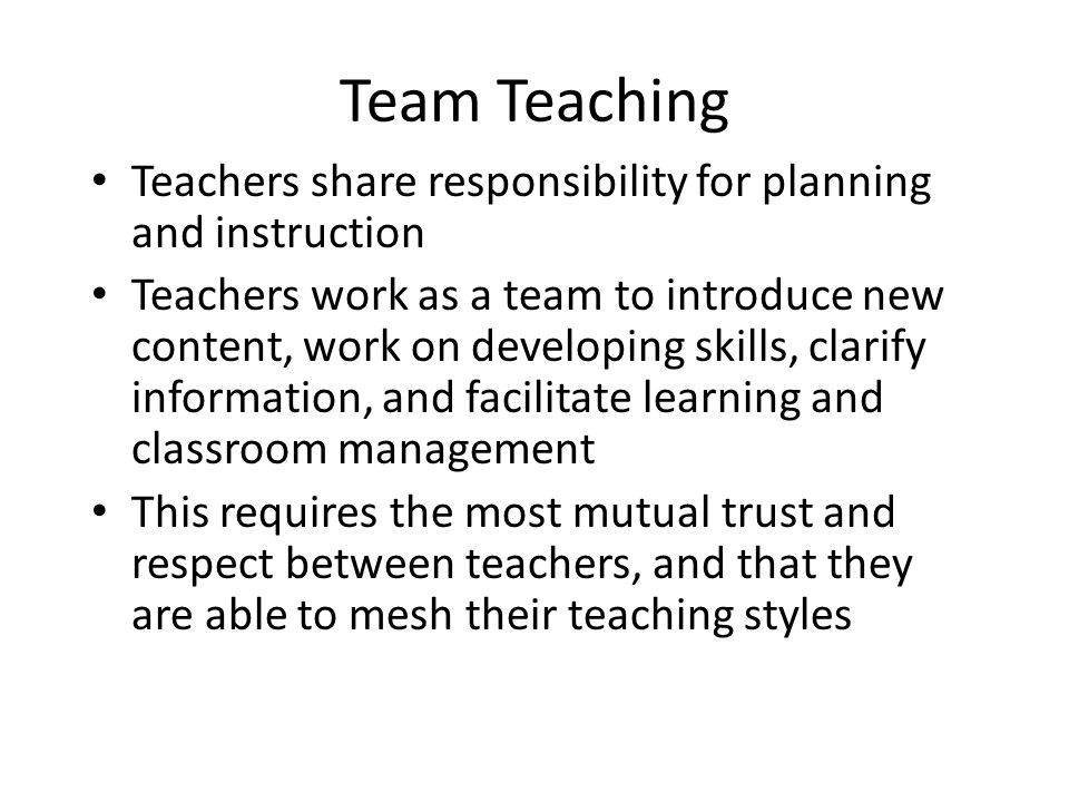 Team Teaching Teachers share responsibility for planning and instruction.