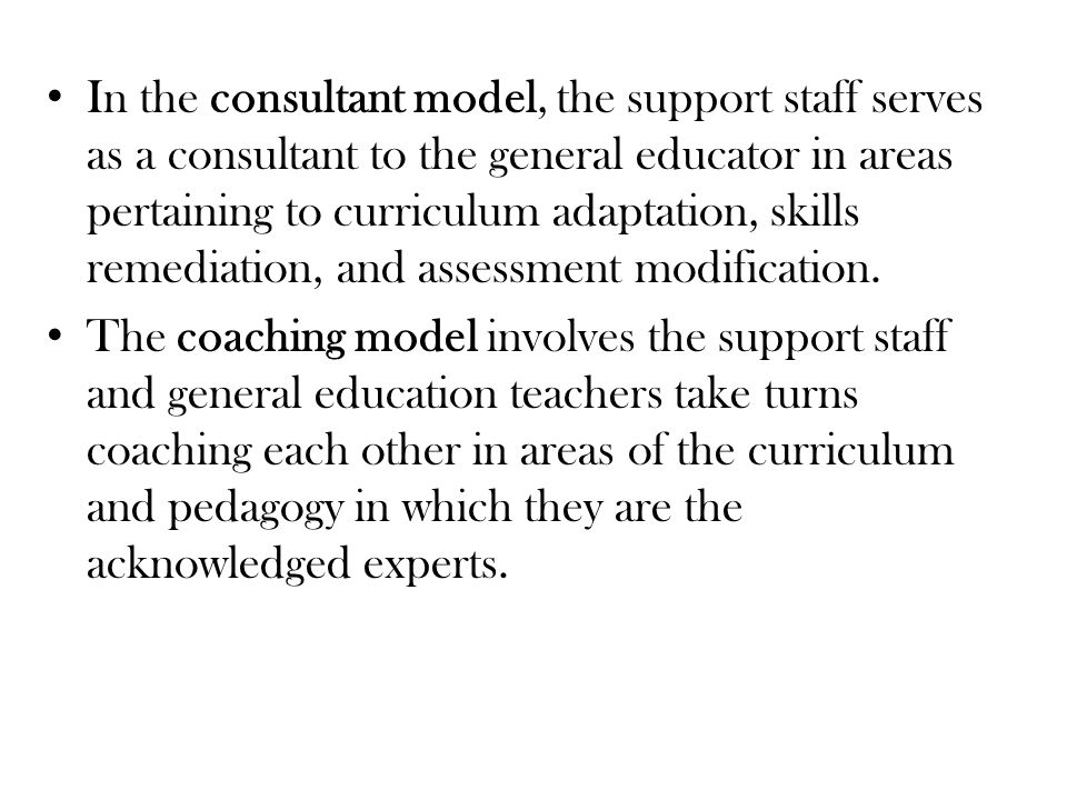 In the consultant model, the support staff serves as a consultant to the general educator in areas pertaining to curriculum adaptation, skills remediation, and assessment modification.