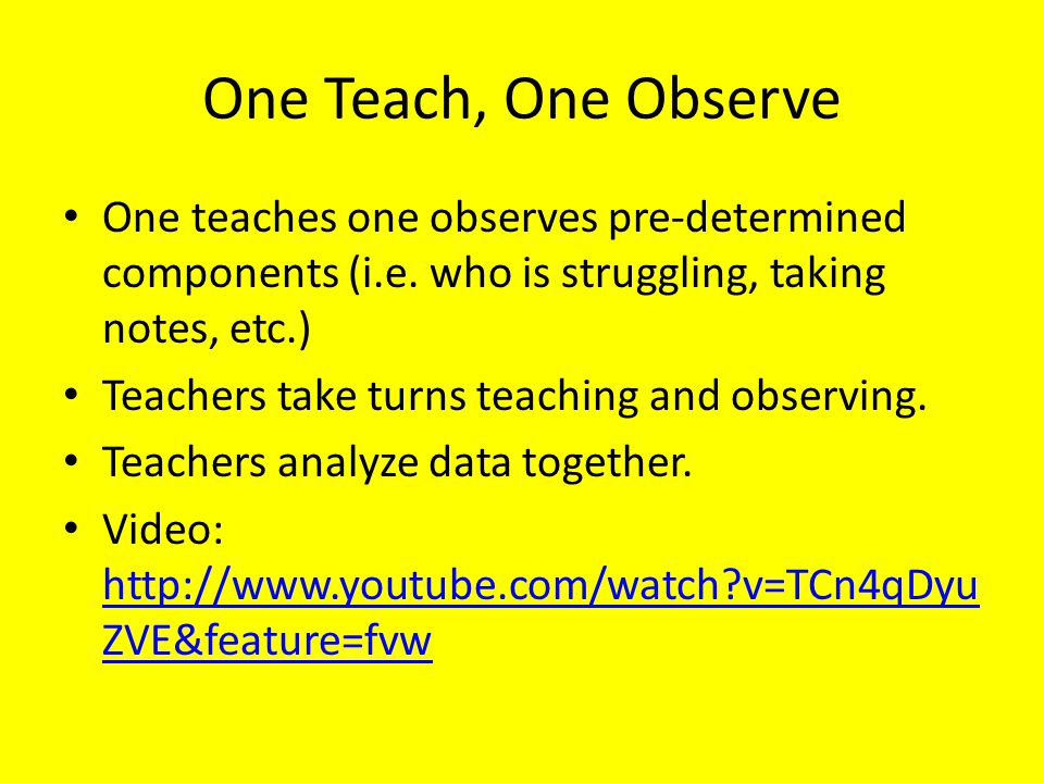 One Teach, One Observe One teaches one observes pre-determined components (i.e. who is struggling, taking notes, etc.)