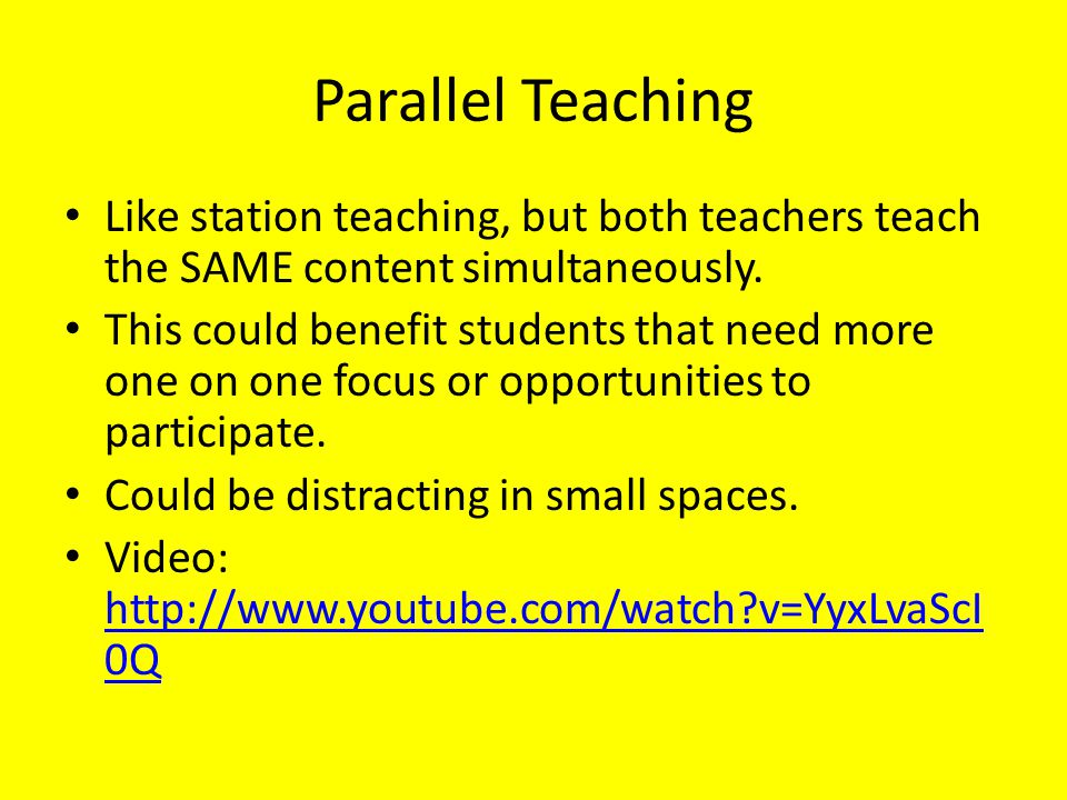 Parallel Teaching Like station teaching, but both teachers teach the SAME content simultaneously.