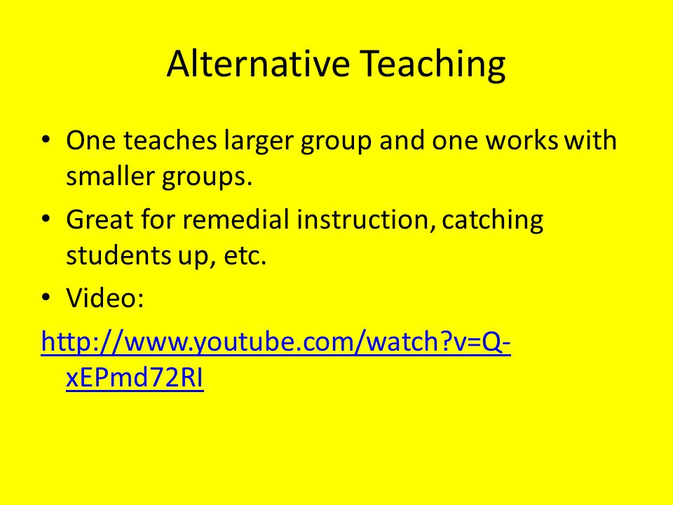Alternative Teaching One teaches larger group and one works with smaller groups. Great for remedial instruction, catching students up, etc.
