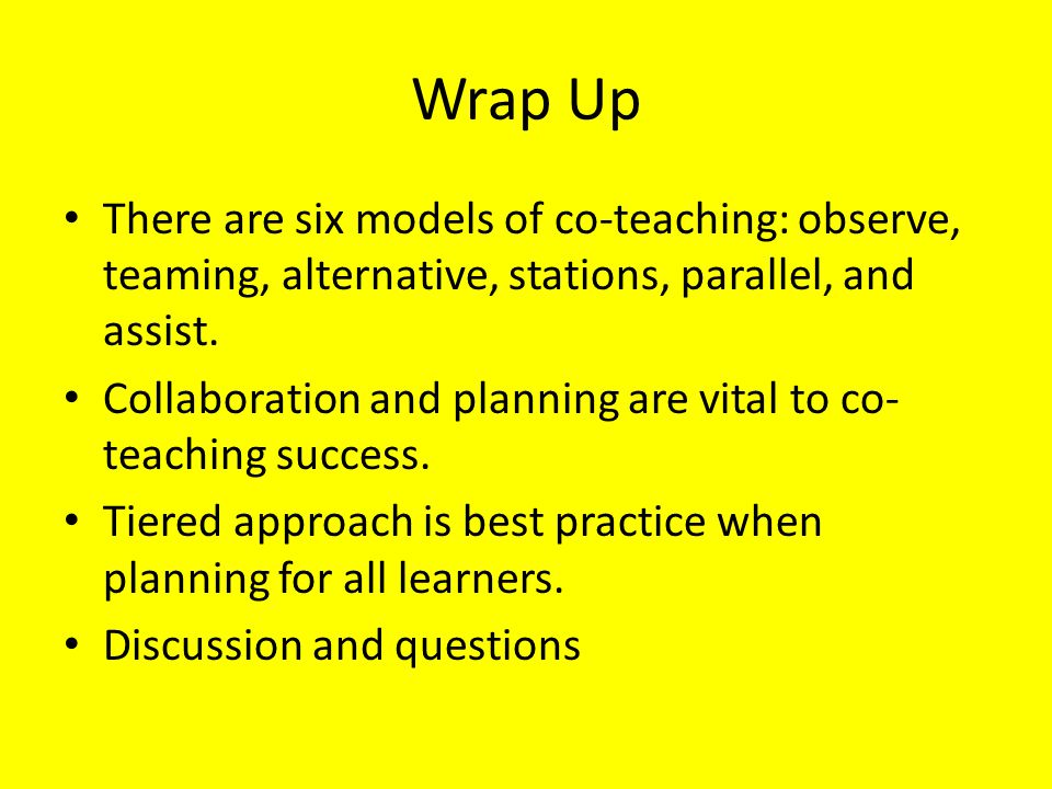 Wrap Up There are six models of co-teaching: observe, teaming, alternative, stations, parallel, and assist.