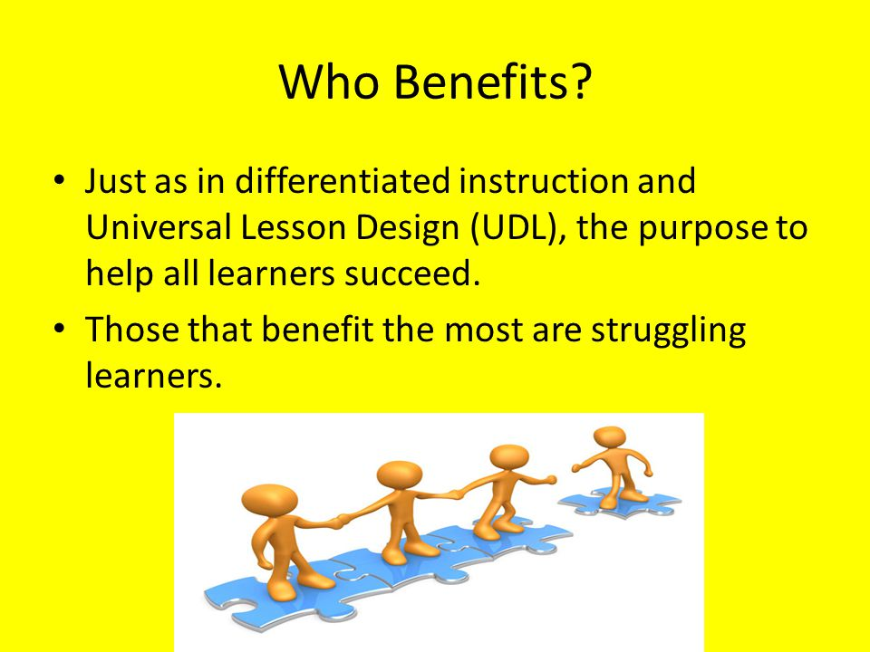 Who Benefits Just as in differentiated instruction and Universal Lesson Design (UDL), the purpose to help all learners succeed.