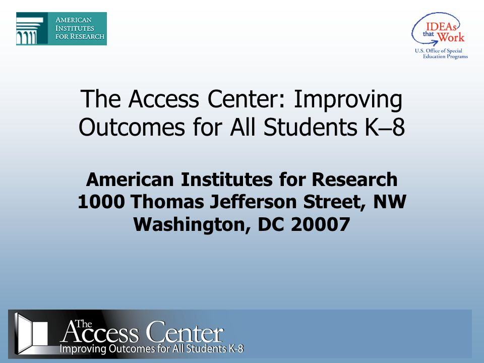 The Access Center: Improving Outcomes for All Students K–8 American Institutes for Research 1000 Thomas Jefferson Street, NW Washington, DC 20007