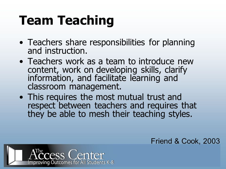 Team Teaching Teachers share responsibilities for planning and instruction.