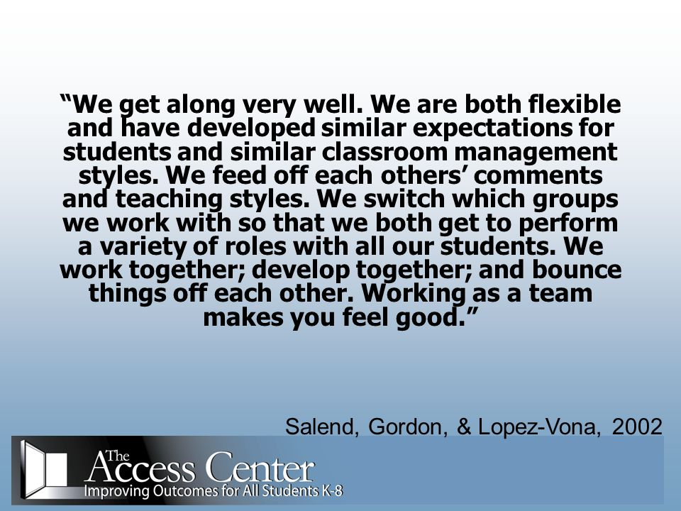 We get along very well. We are both flexible and have developed similar expectations for students and similar classroom management styles. We feed off each others' comments and teaching styles. We switch which groups we work with so that we both get to perform a variety of roles with all our students. We work together; develop together; and bounce things off each other. Working as a team makes you feel good.