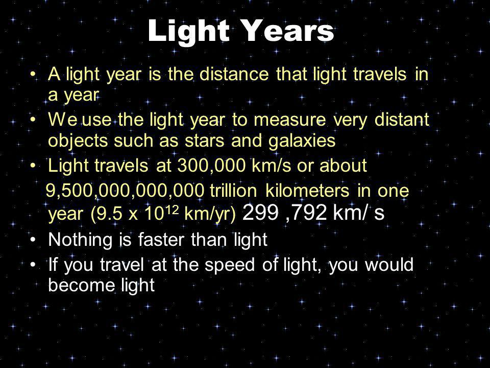 Light Years A light year is the distance that light travels in a year