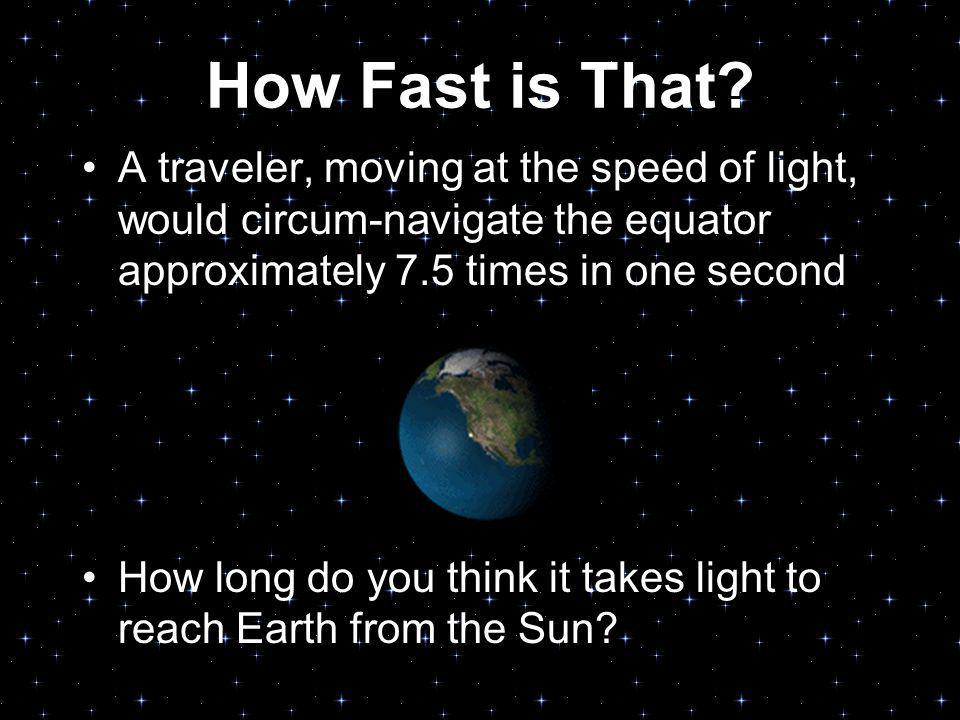 How Fast is That A traveler, moving at the speed of light, would circum-navigate the equator approximately 7.5 times in one second.