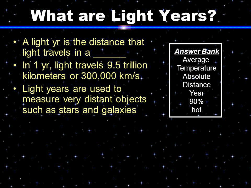 What are Light Years A light yr is the distance that light travels in a ______. In 1 yr, light travels 9.5 trillion kilometers or 300,000 km/s.