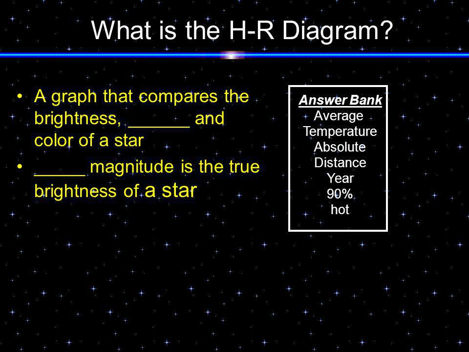 What is the H-R Diagram A graph that compares the brightness, ______ and color of a star. _____ magnitude is the true brightness of a star.