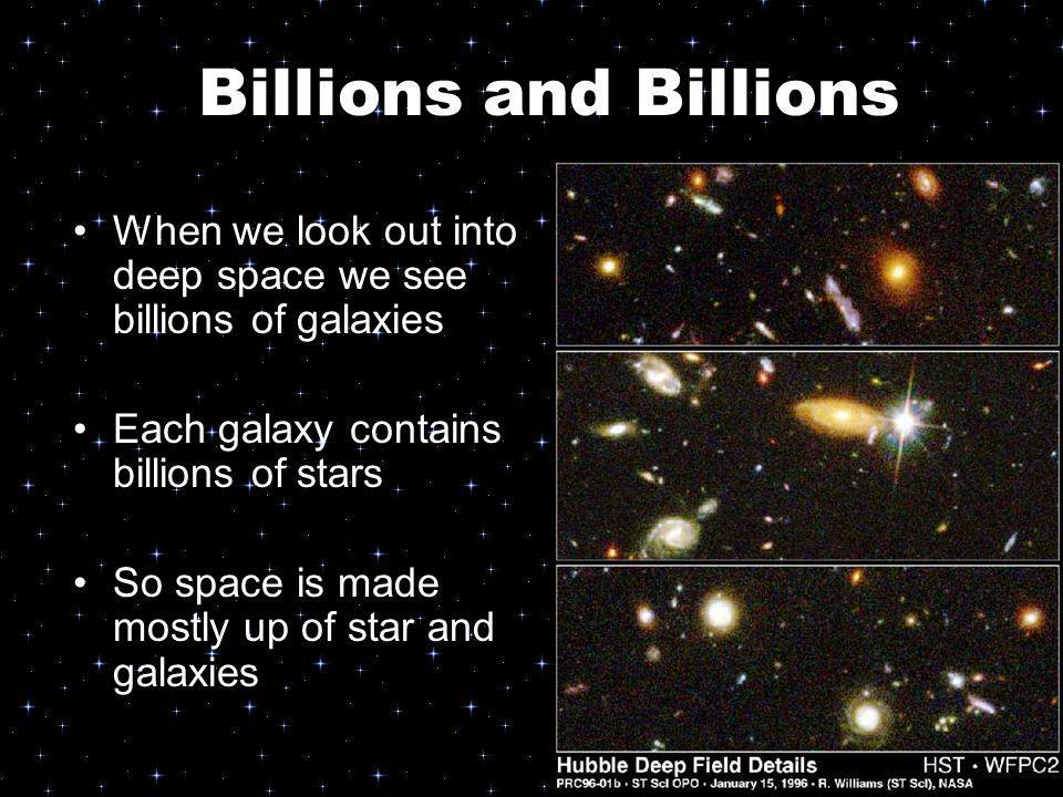 Billions and Billions When we look out into deep space we see billions of galaxies. Each galaxy contains billions of stars.