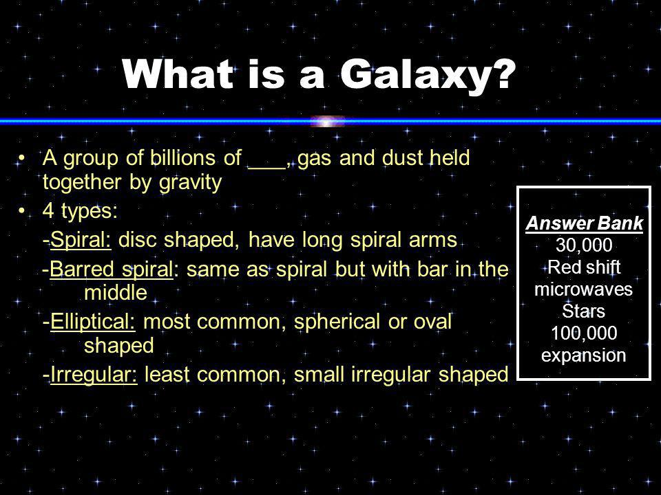 What is a Galaxy A group of billions of ___, gas and dust held together by gravity. 4 types: -Spiral: disc shaped, have long spiral arms.