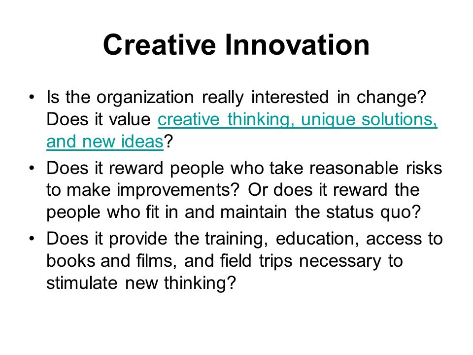 Creative Innovation Is the organization really interested in change Does it value creative thinking, unique solutions, and new ideas