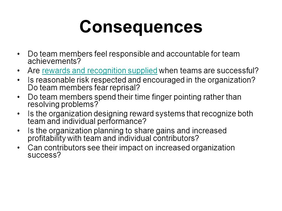 Consequences Do team members feel responsible and accountable for team achievements Are rewards and recognition supplied when teams are successful