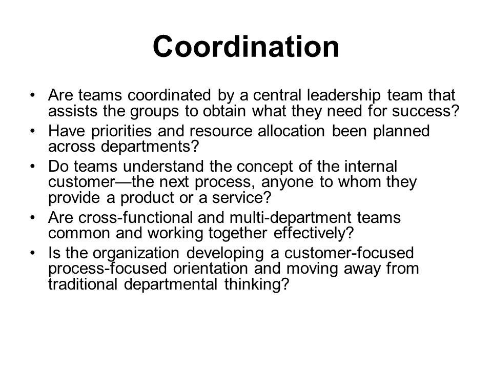 Coordination Are teams coordinated by a central leadership team that assists the groups to obtain what they need for success