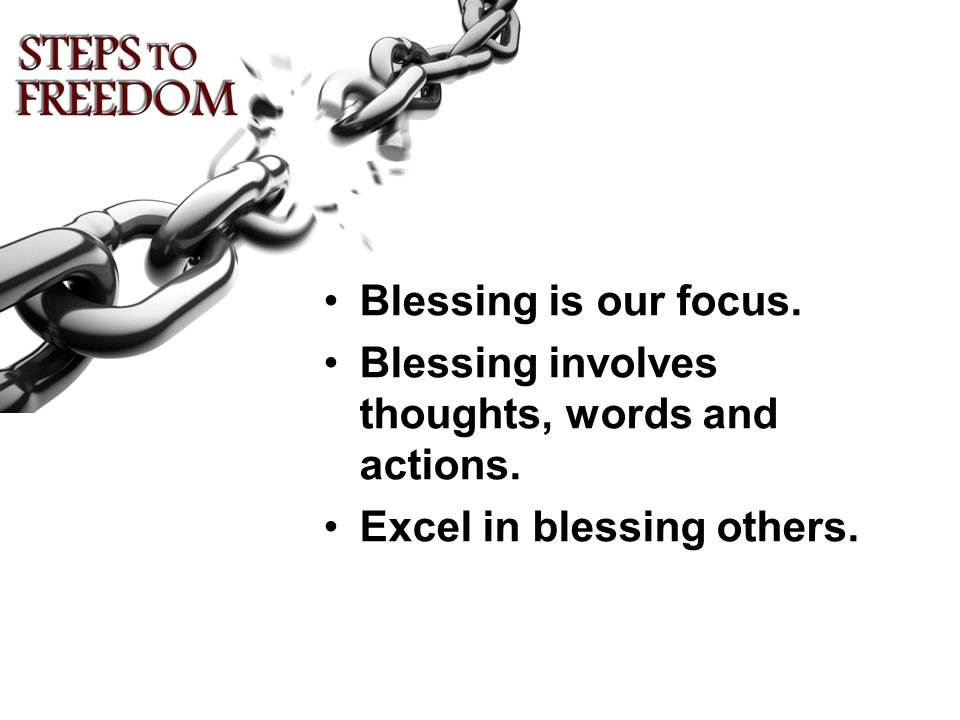 Blessing is our focus. Blessing involves thoughts, words and actions. Excel in blessing others.