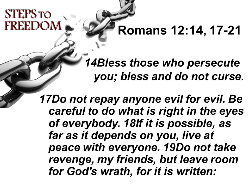 Romans 12:14, 17-21 14Bless those who persecute you; bless and do not curse.