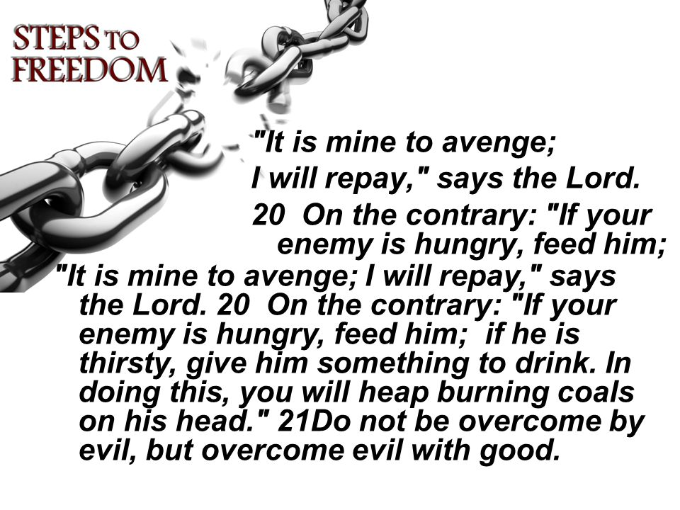 It is mine to avenge; I will repay, says the Lord. 20 On the contrary: If your enemy is hungry, feed him;