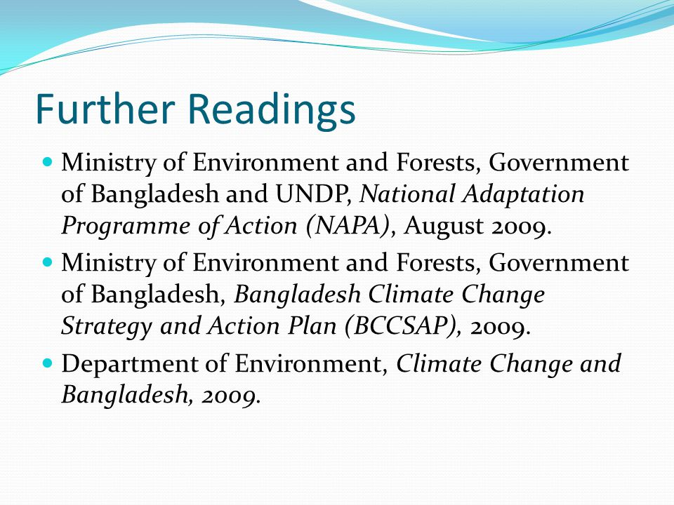 Further Readings Ministry of Environment and Forests, Government of Bangladesh and UNDP, National Adaptation Programme of Action (NAPA), August 2009.