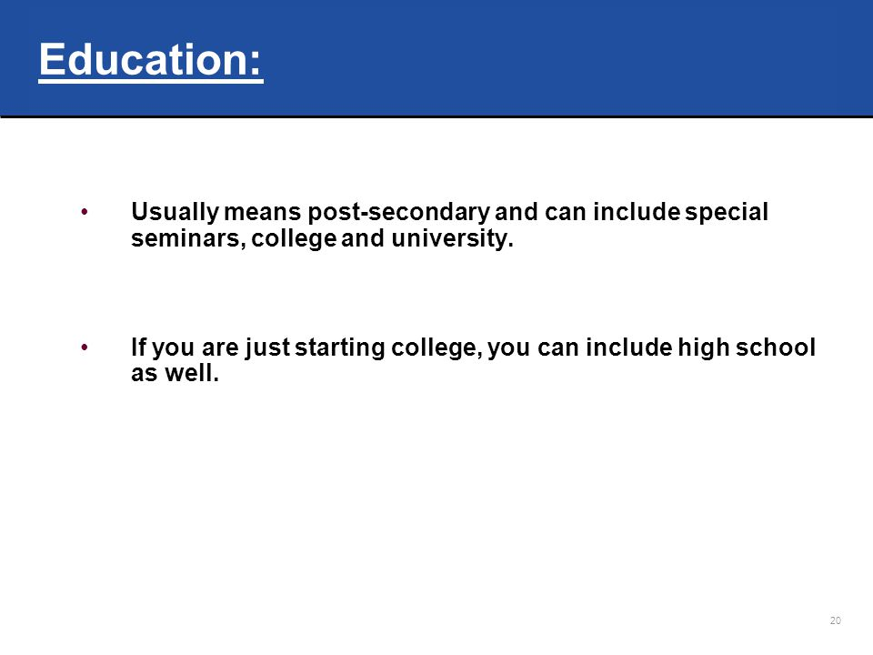 Education: Usually means post-secondary and can include special seminars, college and university.