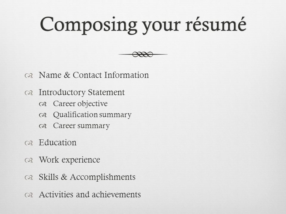Composing your résumé Name & Contact Information. Introductory Statement. Career objective. Qualification summary.