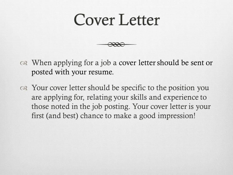 Cover Letter When applying for a job a cover letter should be sent or posted with your resume.