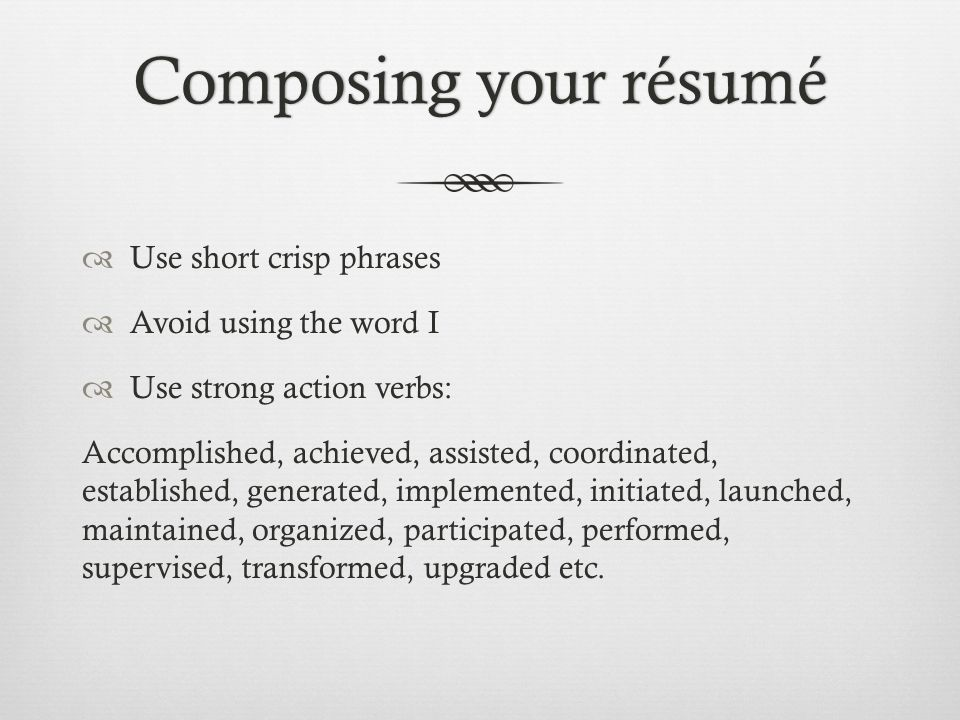 Composing your résumé Use short crisp phrases Avoid using the word I
