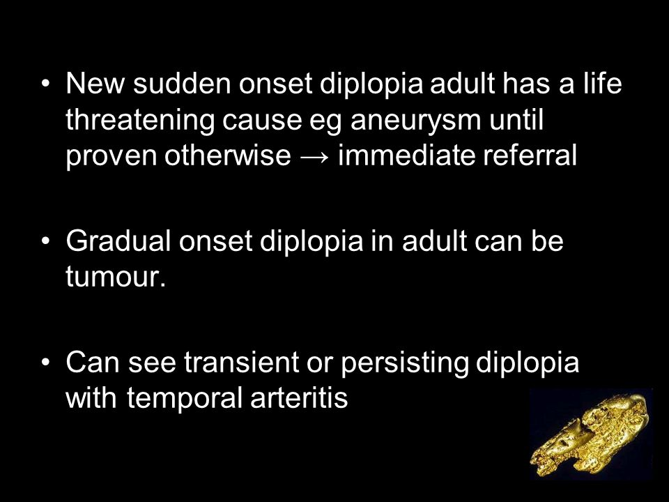 New sudden onset diplopia adult has a life threatening cause eg aneurysm until proven otherwise → immediate referral