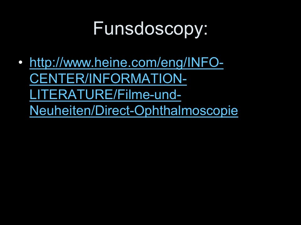 Funsdoscopy: http://www.heine.com/eng/INFO-CENTER/INFORMATION-LITERATURE/Filme-und-Neuheiten/Direct-Ophthalmoscopie.