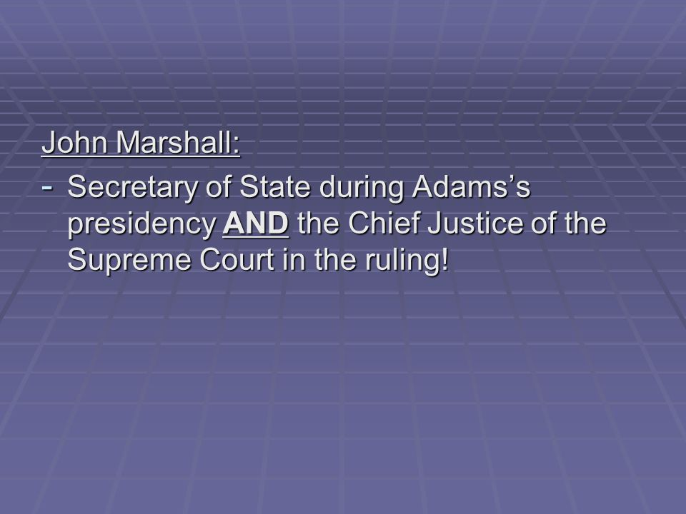 John Marshall: Secretary of State during Adams's presidency AND the Chief Justice of the Supreme Court in the ruling!