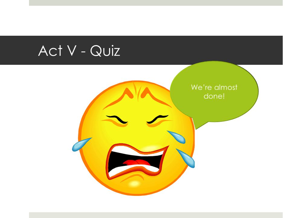 Act V - Quiz We're almost done!